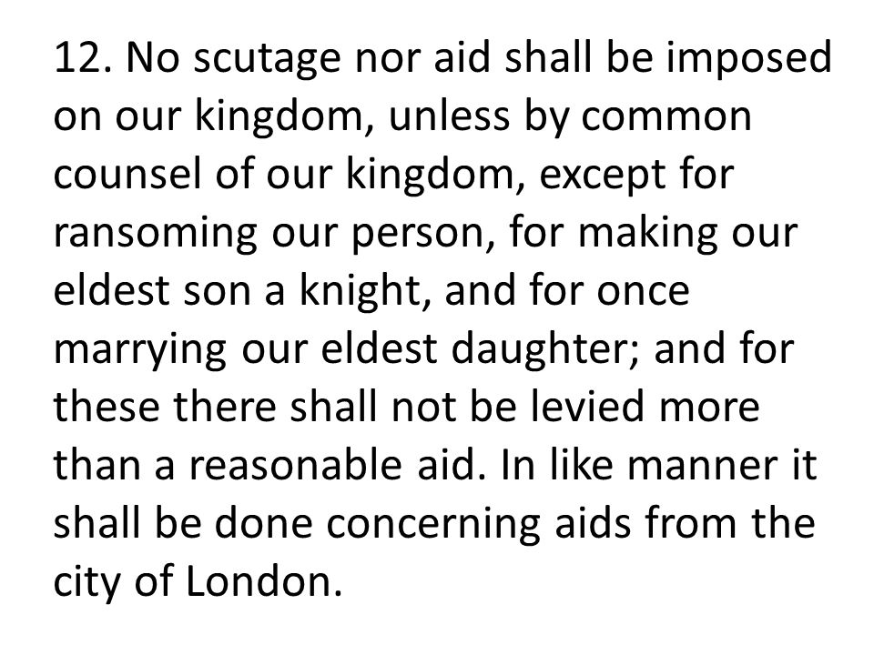 12. No scutage nor aid shall be imposed on our kingdom, unless by common counsel of our kingdom, except for ransoming our person, for making our eldes