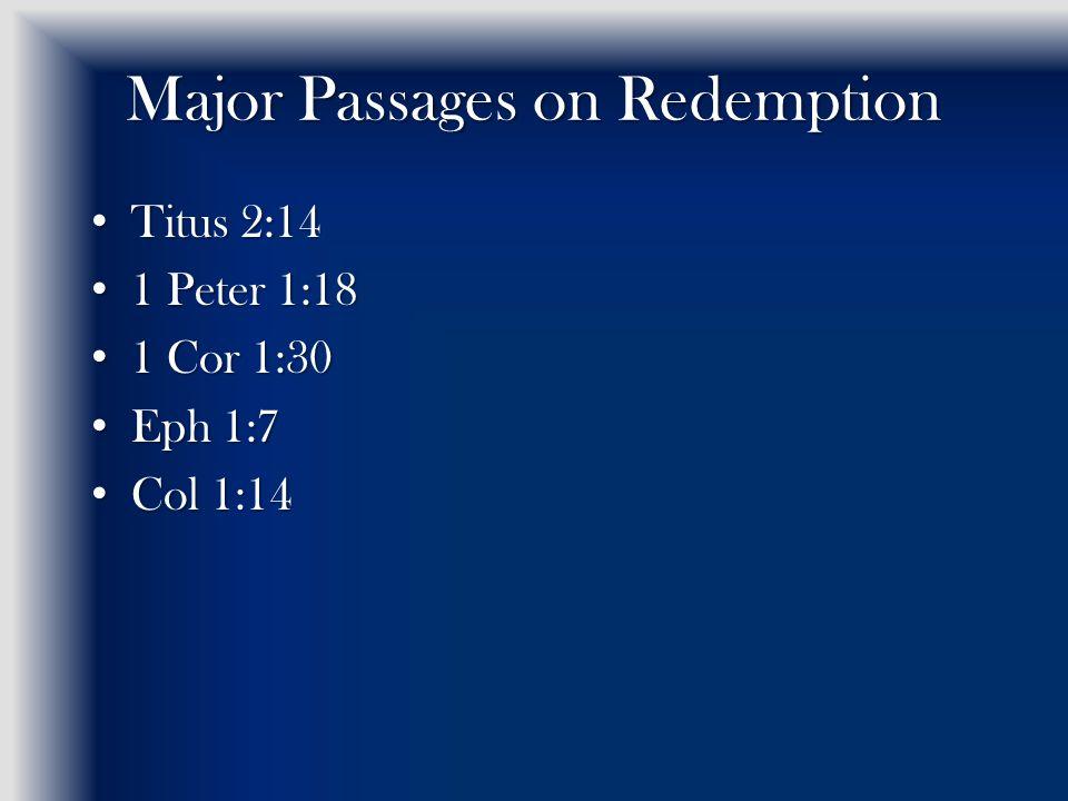 Major Passages on Redemption Titus 2:14 Titus 2:14 1 Peter 1:18 1 Peter 1:18 1 Cor 1:30 1 Cor 1:30 Eph 1:7 Eph 1:7 Col 1:14 Col 1:14