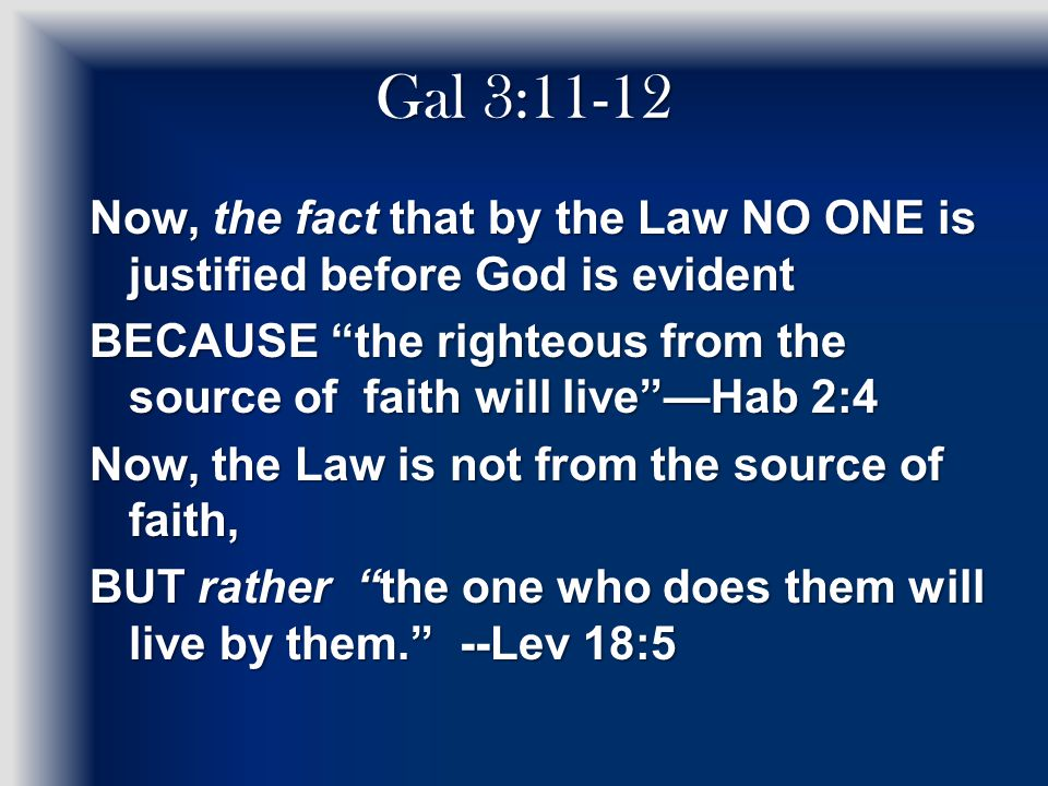 Gal 3:11-12 Now, the fact that by the Law NO ONE is justified before God is evident BECAUSE the righteous from the source of faith will live —Hab 2:4 Now, the Law is not from the source of faith, BUT rather the one who does them will live by them. --Lev 18:5