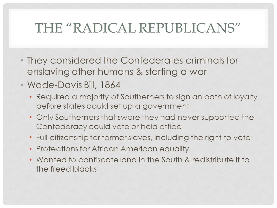 THE RADICAL REPUBLICANS They considered the Confederates criminals for enslaving other humans & starting a war Wade-Davis Bill, 1864 Required a majority of Southerners to sign an oath of loyalty before states could set up a government Only Southerners that swore they had never supported the Confederacy could vote or hold office Full citizenship for former slaves, including the right to vote Protections for African American equality Wanted to confiscate land in the South & redistribute it to the freed blacks