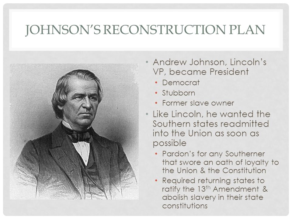 JOHNSON'S RECONSTRUCTION PLAN Andrew Johnson, Lincoln's VP, became President Democrat Stubborn Former slave owner Like Lincoln, he wanted the Southern states readmitted into the Union as soon as possible Pardon's for any Southerner that swore an oath of loyalty to the Union & the Constitution Required returning states to ratify the 13 th Amendment & abolish slavery in their state constitutions