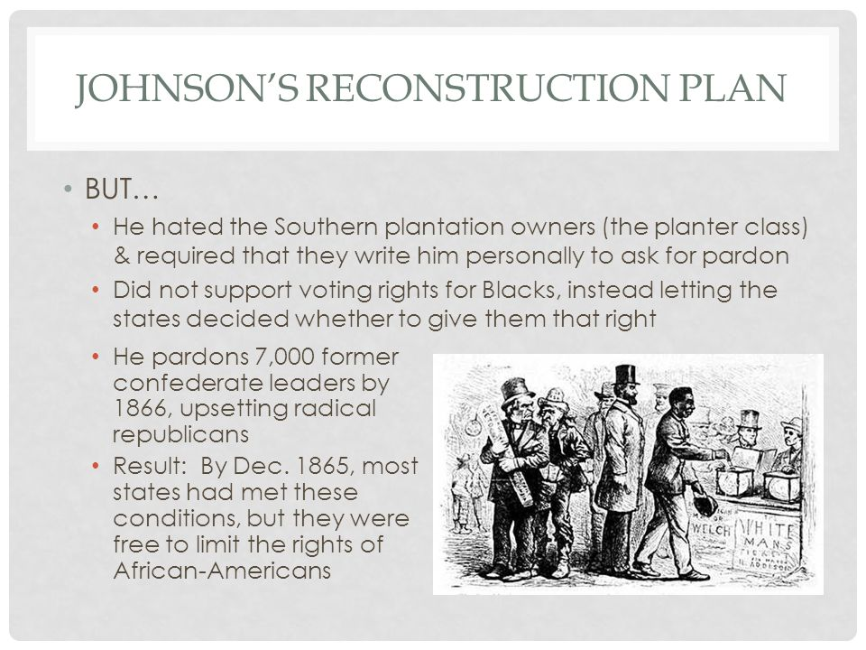 JOHNSON'S RECONSTRUCTION PLAN BUT… He hated the Southern plantation owners (the planter class) & required that they write him personally to ask for pa