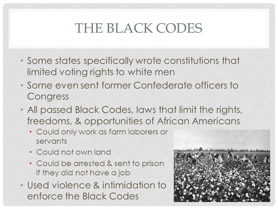THE BLACK CODES Some states specifically wrote constitutions that limited voting rights to white men Some even sent former Confederate officers to Con