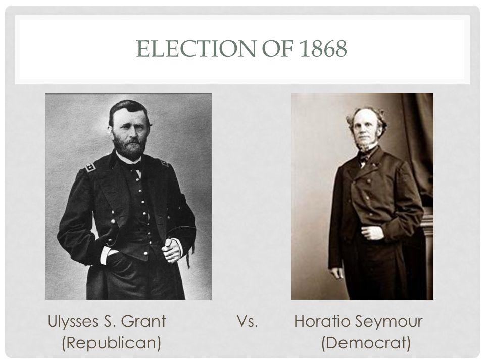 ELECTION OF 1868 Ulysses S. Grant Vs. Horatio Seymour (Republican)(Democrat)