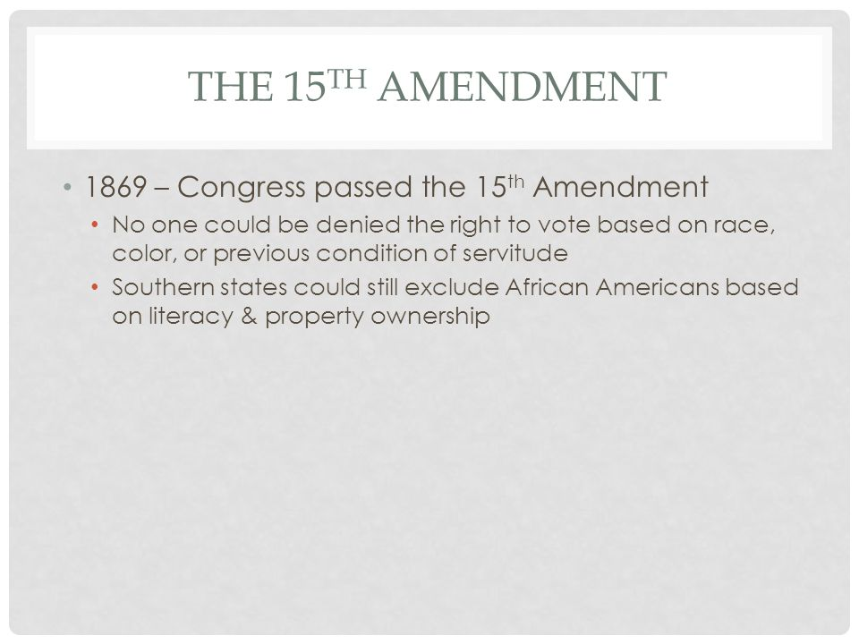 THE 15 TH AMENDMENT 1869 – Congress passed the 15 th Amendment No one could be denied the right to vote based on race, color, or previous condition of