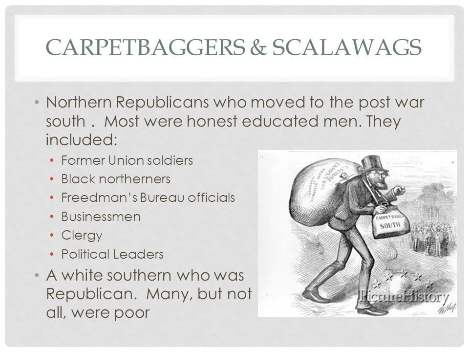 CARPETBAGGERS & SCALAWAGS Northern Republicans who moved to the post war south. Most were honest educated men. They included: Former Union soldiers Bl