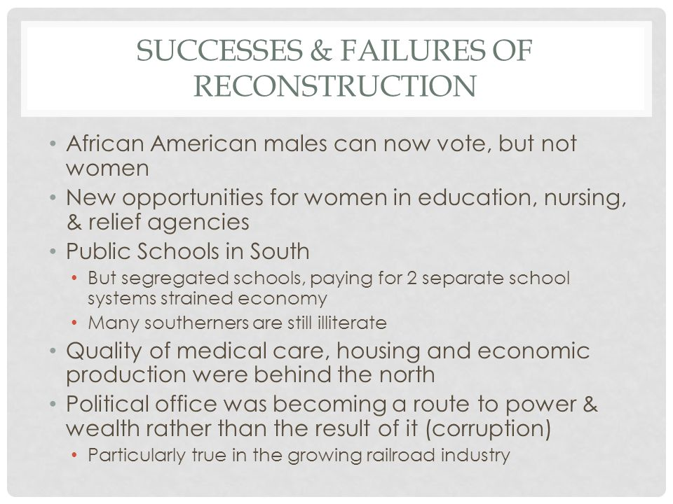 SUCCESSES & FAILURES OF RECONSTRUCTION African American males can now vote, but not women New opportunities for women in education, nursing, & relief agencies Public Schools in South But segregated schools, paying for 2 separate school systems strained economy Many southerners are still illiterate Quality of medical care, housing and economic production were behind the north Political office was becoming a route to power & wealth rather than the result of it (corruption) Particularly true in the growing railroad industry