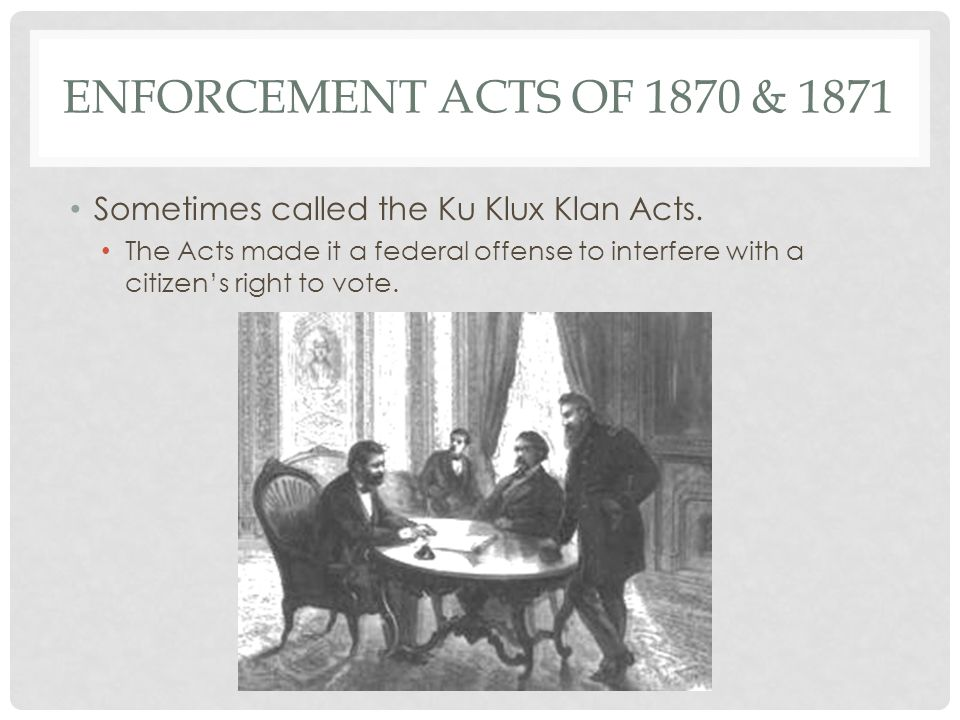 ENFORCEMENT ACTS OF 1870 & 1871 Sometimes called the Ku Klux Klan Acts. The Acts made it a federal offense to interfere with a citizen's right to vote