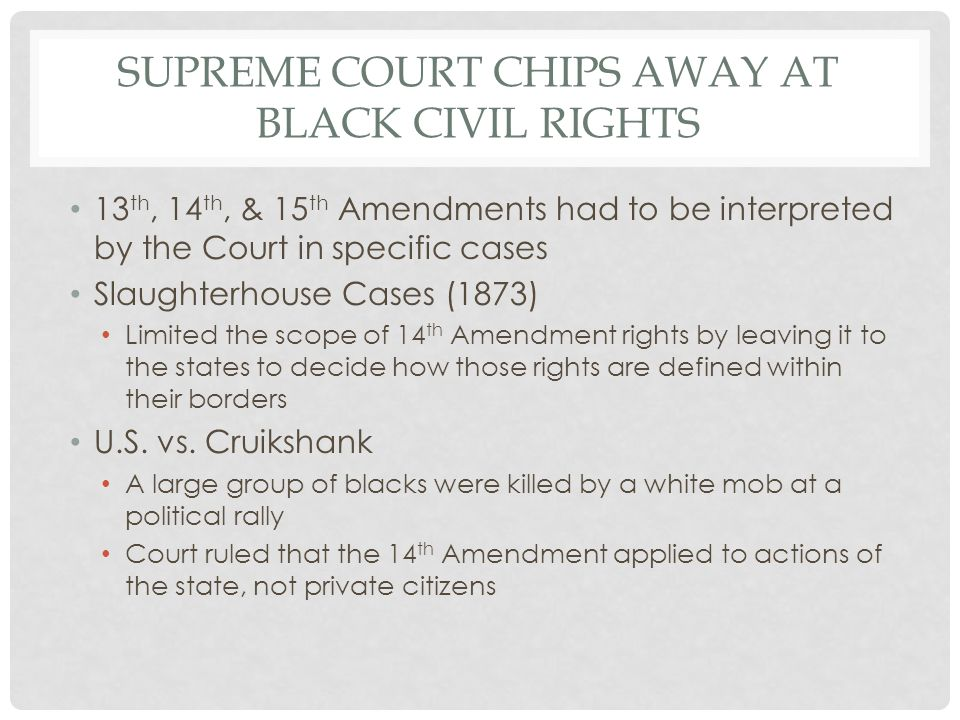 SUPREME COURT CHIPS AWAY AT BLACK CIVIL RIGHTS 13 th, 14 th, & 15 th Amendments had to be interpreted by the Court in specific cases Slaughterhouse Ca