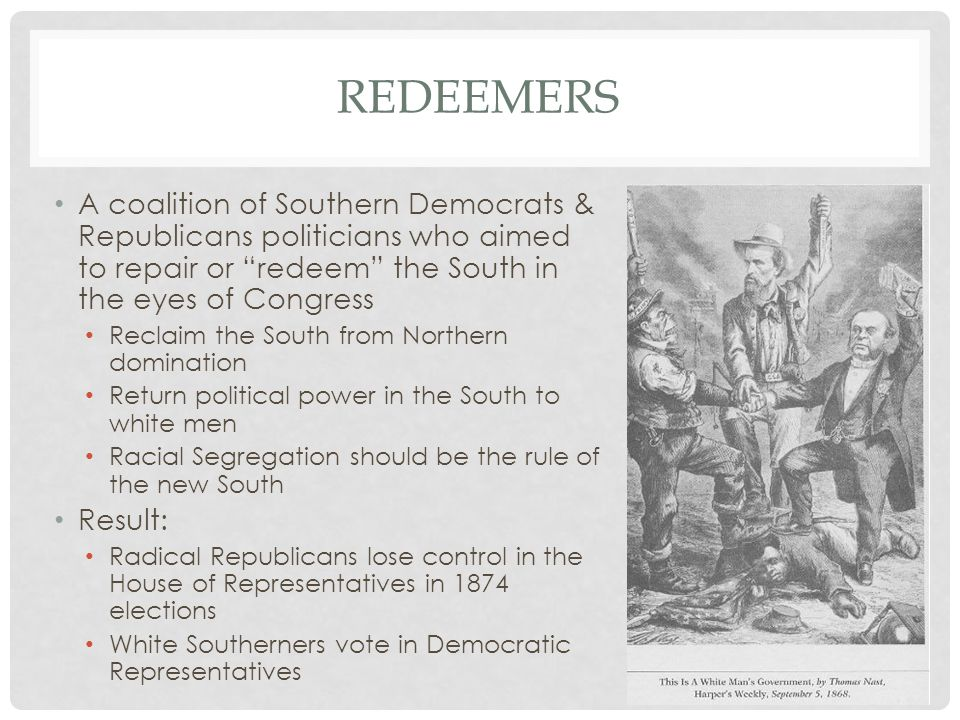 "REDEEMERS A coalition of Southern Democrats & Republicans politicians who aimed to repair or ""redeem"" the South in the eyes of Congress Reclaim the So"