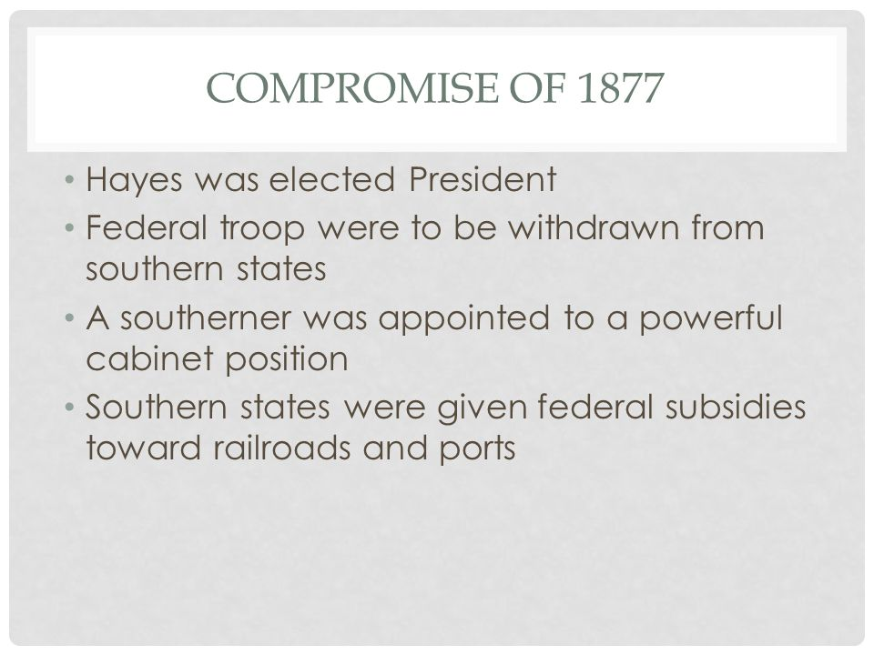 COMPROMISE OF 1877 Hayes was elected President Federal troop were to be withdrawn from southern states A southerner was appointed to a powerful cabinet position Southern states were given federal subsidies toward railroads and ports