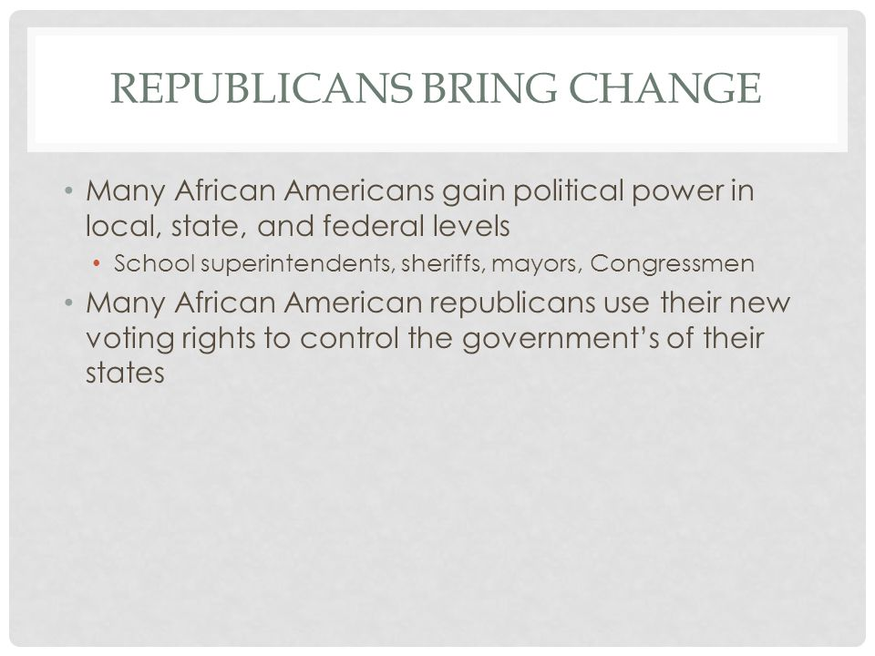 REPUBLICANS BRING CHANGE Many African Americans gain political power in local, state, and federal levels School superintendents, sheriffs, mayors, Congressmen Many African American republicans use their new voting rights to control the government's of their states