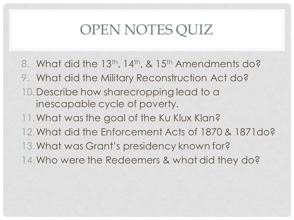 OPEN NOTES QUIZ 8.What did the 13 th, 14 th, & 15 th Amendments do? 9.What did the Military Reconstruction Act do? 10.Describe how sharecropping lead