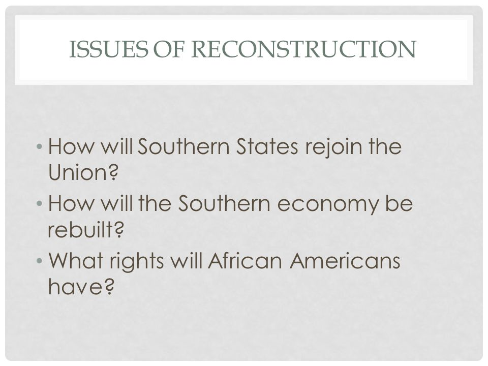 ISSUES OF RECONSTRUCTION How will Southern States rejoin the Union? How will the Southern economy be rebuilt? What rights will African Americans have?