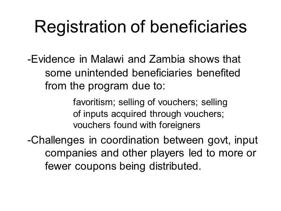 Registration of beneficiaries -Evidence in Malawi and Zambia shows that some unintended beneficiaries benefited from the program due to: favoritism; selling of vouchers; selling of inputs acquired through vouchers; vouchers found with foreigners -Challenges in coordination between govt, input companies and other players led to more or fewer coupons being distributed.