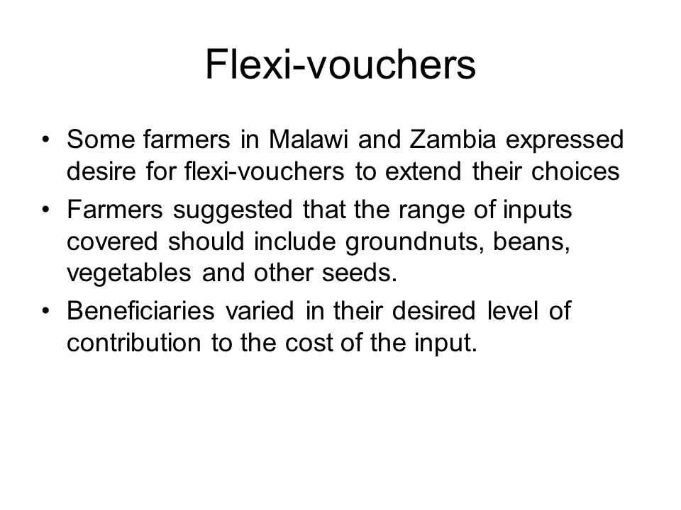 Flexi-vouchers Some farmers in Malawi and Zambia expressed desire for flexi-vouchers to extend their choices Farmers suggested that the range of inputs covered should include groundnuts, beans, vegetables and other seeds.