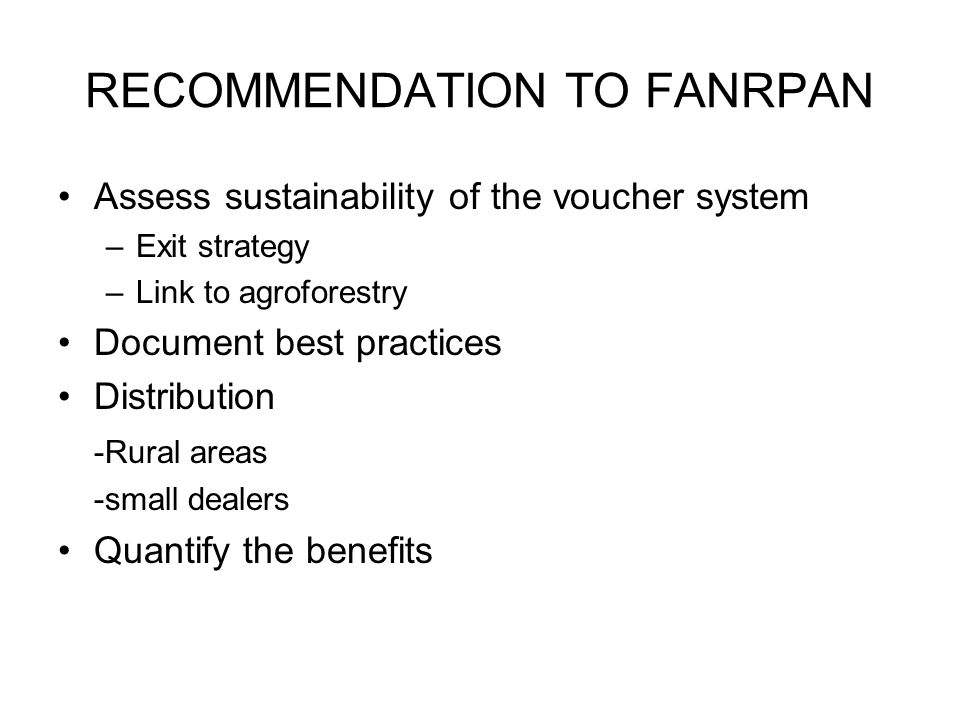 RECOMMENDATION TO FANRPAN Assess sustainability of the voucher system –Exit strategy –Link to agroforestry Document best practices Distribution -Rural areas -small dealers Quantify the benefits