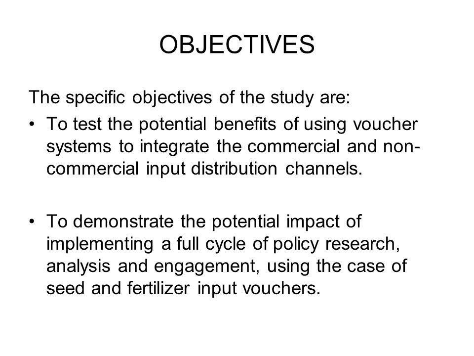 OBJECTIVES The specific objectives of the study are: To test the potential benefits of using voucher systems to integrate the commercial and non- commercial input distribution channels.