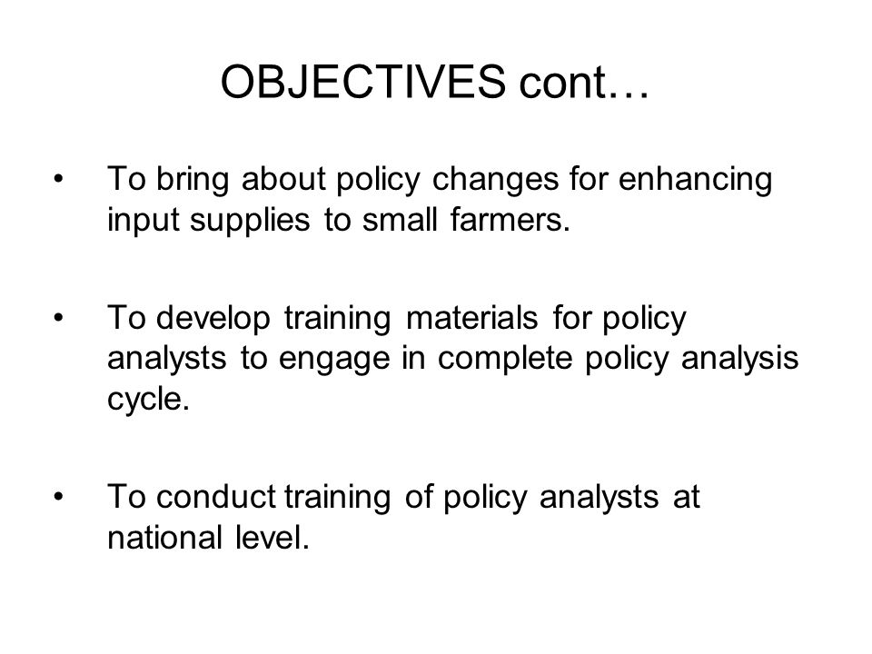 OBJECTIVES cont… To bring about policy changes for enhancing input supplies to small farmers.