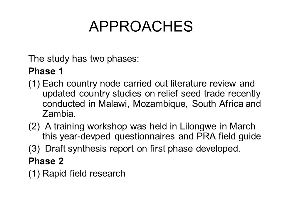 APPROACHES The study has two phases: Phase 1 (1)Each country node carried out literature review and updated country studies on relief seed trade recently conducted in Malawi, Mozambique, South Africa and Zambia.