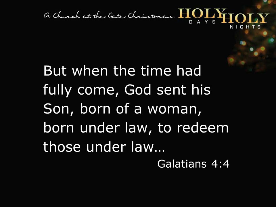 textbox center But when the time had fully come, God sent his Son, born of a woman, born under law, to redeem those under law… Galatians 4:4