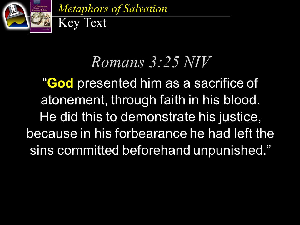 Metaphors of Salvation Key Text Romans 3:25 NIV God presented him as a sacrifice of atonement, through faith in his blood.