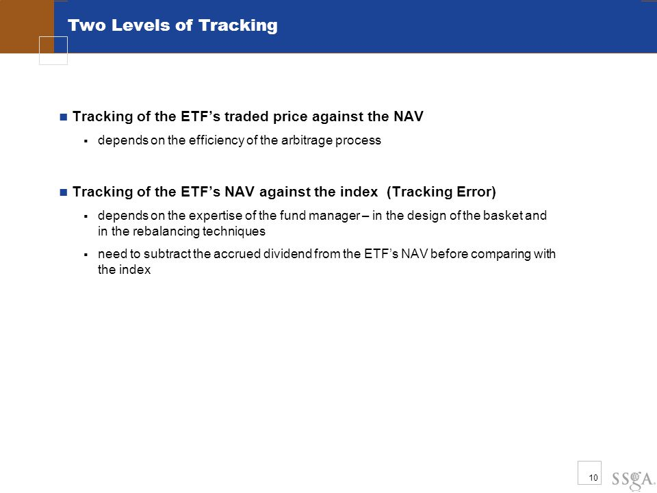 10 Two Levels of Tracking Tracking of the ETF's traded price against the NAV  depends on the efficiency of the arbitrage process Tracking of the ETF's NAV against the index (Tracking Error)  depends on the expertise of the fund manager – in the design of the basket and in the rebalancing techniques  need to subtract the accrued dividend from the ETF's NAV before comparing with the index