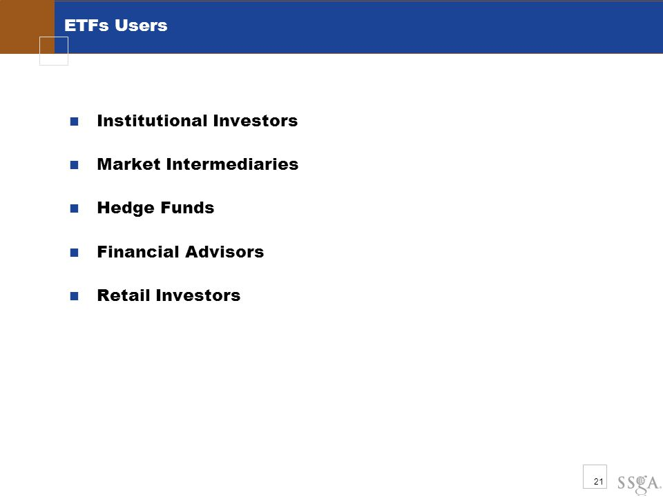 21 ETFs Users Institutional Investors Market Intermediaries Hedge Funds Financial Advisors Retail Investors
