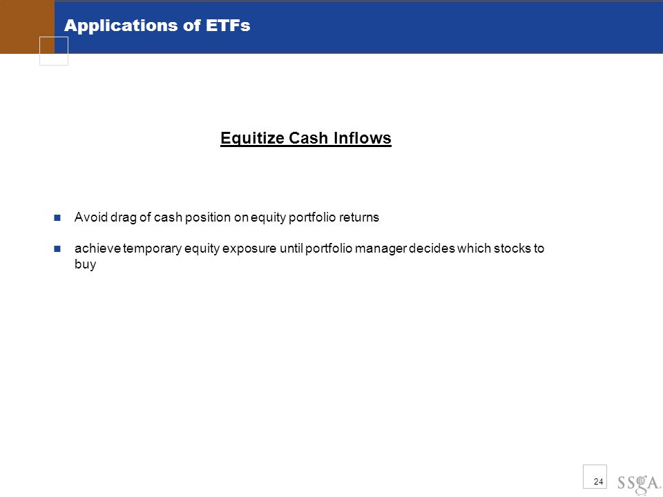 24 Applications of ETFs Equitize Cash Inflows Avoid drag of cash position on equity portfolio returns achieve temporary equity exposure until portfoli