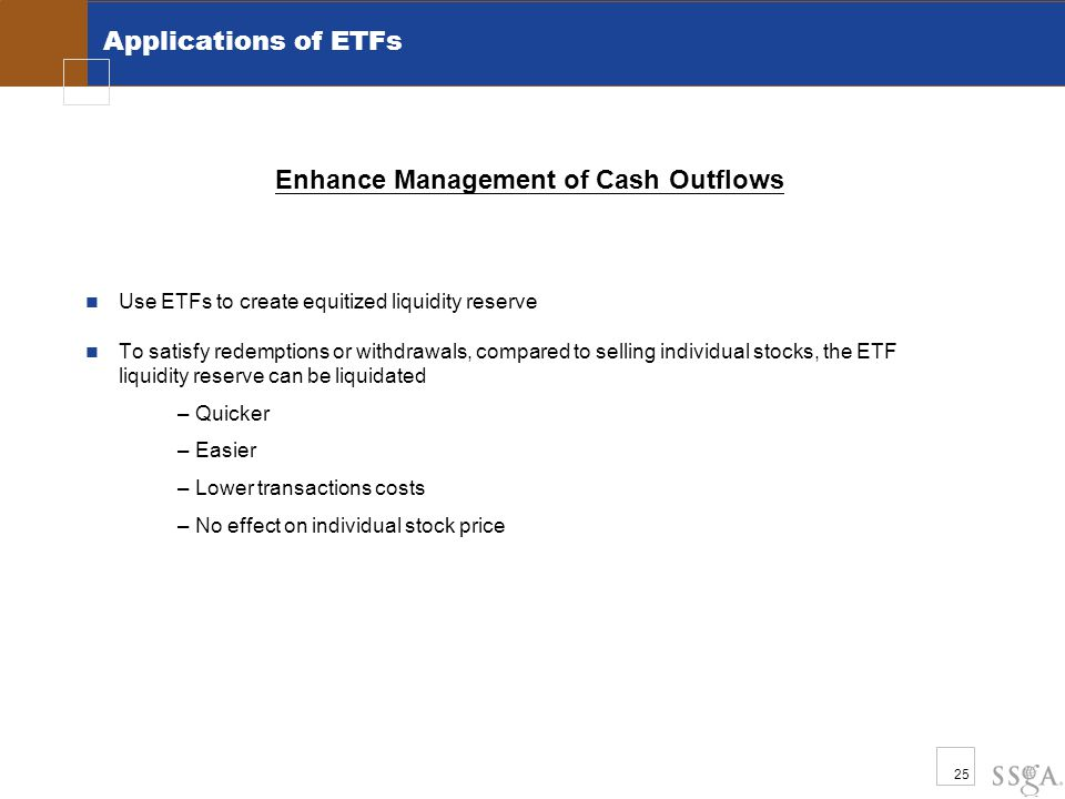 25 Applications of ETFs Use ETFs to create equitized liquidity reserve To satisfy redemptions or withdrawals, compared to selling individual stocks, the ETF liquidity reserve can be liquidated –Quicker –Easier –Lower transactions costs –No effect on individual stock price Enhance Management of Cash Outflows