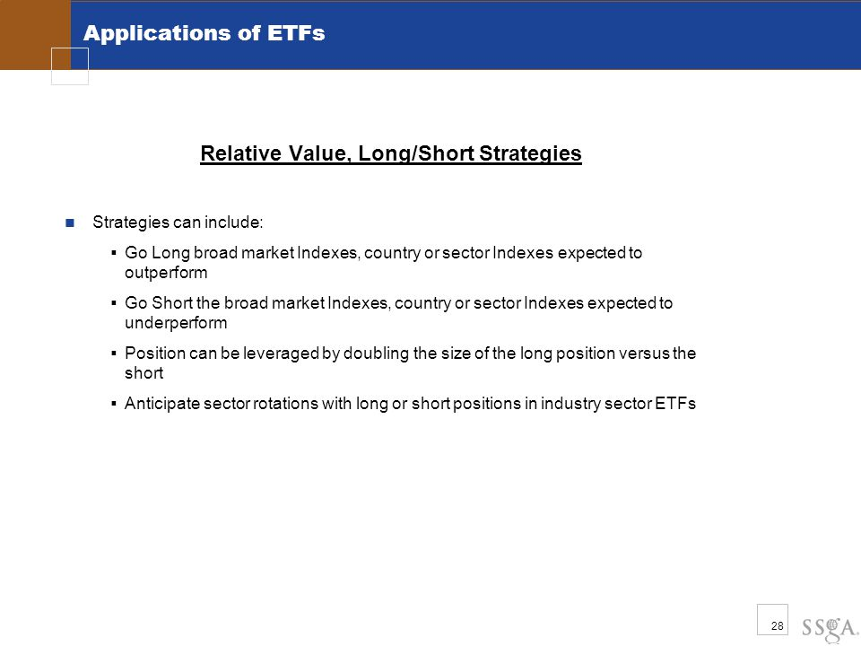 28 Applications of ETFs Relative Value, Long/Short Strategies Strategies can include:  Go Long broad market Indexes, country or sector Indexes expect