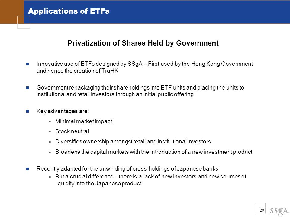 29 Privatization of Shares Held by Government Innovative use of ETFs designed by SSgA – First used by the Hong Kong Government and hence the creation of TraHK Government repackaging their shareholdings into ETF units and placing the units to institutional and retail investors through an initial public offering Key advantages are:  Minimal market impact  Stock neutral  Diversifies ownership amongst retail and institutional investors  Broadens the capital markets with the introduction of a new investment product Recently adapted for the unwinding of cross-holdings of Japanese banks  But a crucial difference – there is a lack of new investors and new sources of liquidity into the Japanese product Applications of ETFs