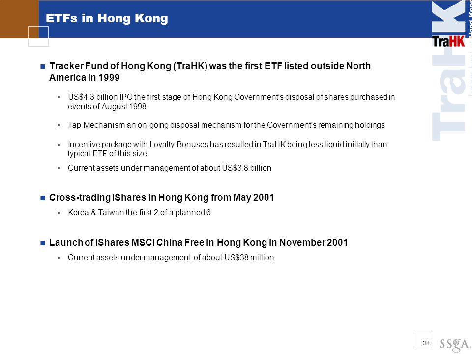 38 ETFs in Hong Kong Tracker Fund of Hong Kong (TraHK) was the first ETF listed outside North America in 1999  US$4.3 billion IPO the first stage of Hong Kong Government ' s disposal of shares purchased in events of August 1998  Tap Mechanism an on-going disposal mechanism for the Government ' s remaining holdings  Incentive package with Loyalty Bonuses has resulted in TraHK being less liquid initially than typical ETF of this size  Current assets under management of about US$3.8 billion Cross-trading iShares in Hong Kong from May 2001  Korea & Taiwan the first 2 of a planned 6 Launch of iShares MSCI China Free in Hong Kong in November 2001  Current assets under management of about US$38 million s for Hong Kong retail investors