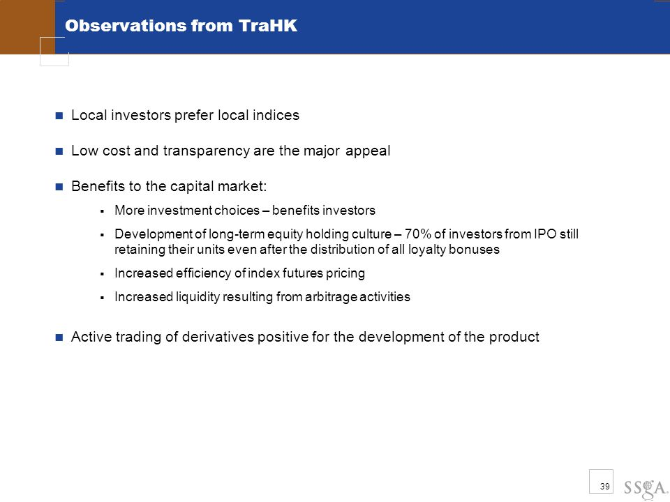 39 Observations from TraHK Local investors prefer local indices Low cost and transparency are the major appeal Benefits to the capital market:  More