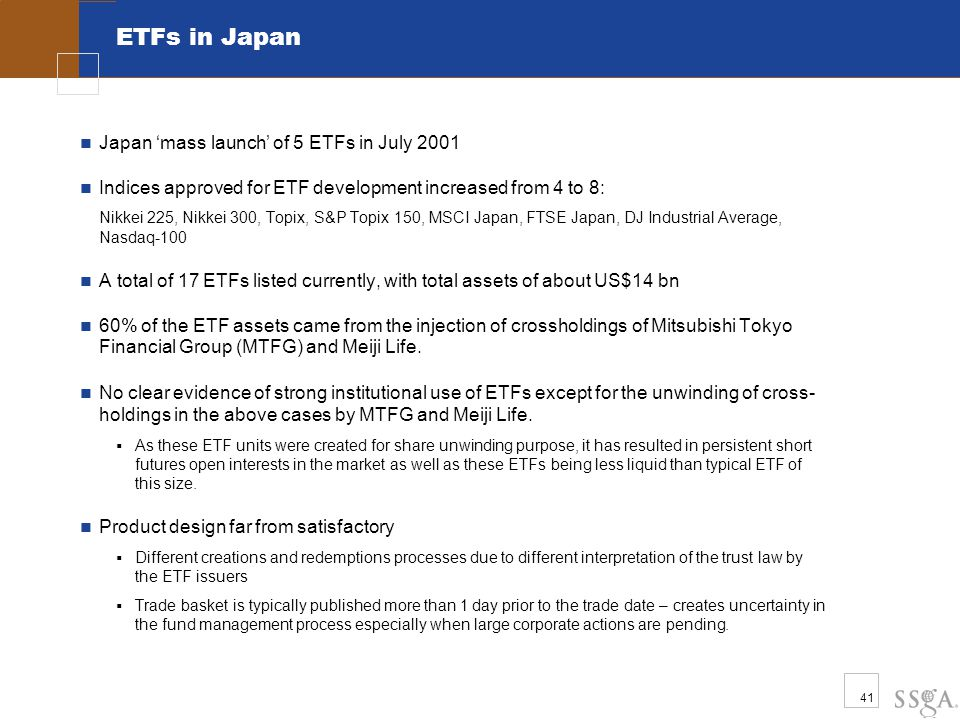41 ETFs in Japan Japan 'mass launch' of 5 ETFs in July 2001 Indices approved for ETF development increased from 4 to 8: Nikkei 225, Nikkei 300, Topix,