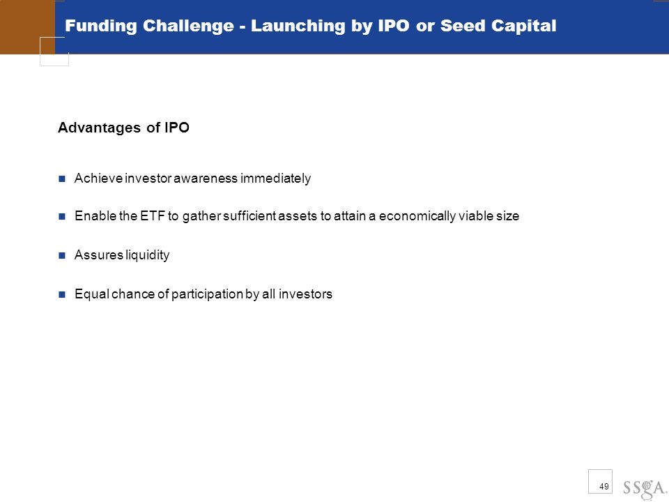 49 Funding Challenge - Launching by IPO or Seed Capital Advantages of IPO Achieve investor awareness immediately Enable the ETF to gather sufficient a