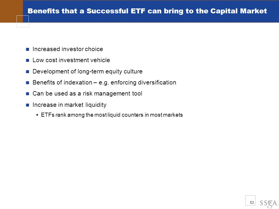 53 Benefits that a Successful ETF can bring to the Capital Market Increased investor choice Low cost investment vehicle Development of long-term equit