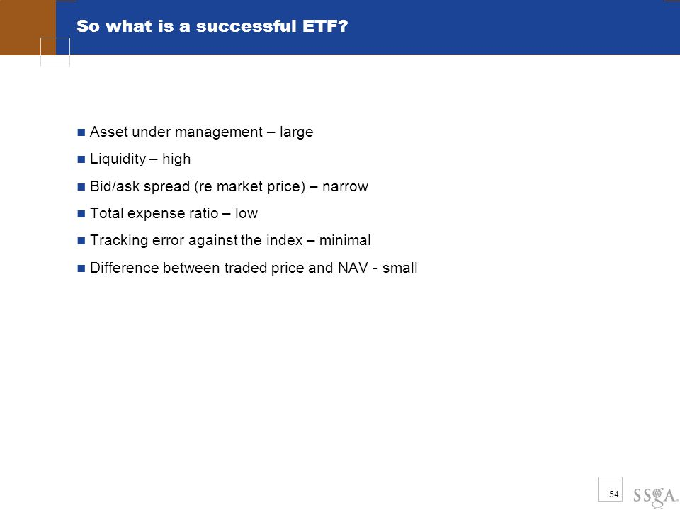 54 So what is a successful ETF? Asset under management – large Liquidity – high Bid/ask spread (re market price) – narrow Total expense ratio – low Tr