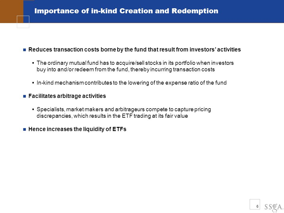 6 Importance of in-kind Creation and Redemption Reduces transaction costs borne by the fund that result from investors' activities  The ordinary mutual fund has to acquire/sell stocks in its portfolio when investors buy into and/or redeem from the fund, thereby incurring transaction costs  In-kind mechanism contributes to the lowering of the expense ratio of the fund Facilitates arbitrage activities  Specialists, market makers and arbitrageurs compete to capture pricing discrepancies, which results in the ETF trading at its fair value Hence increases the liquidity of ETFs