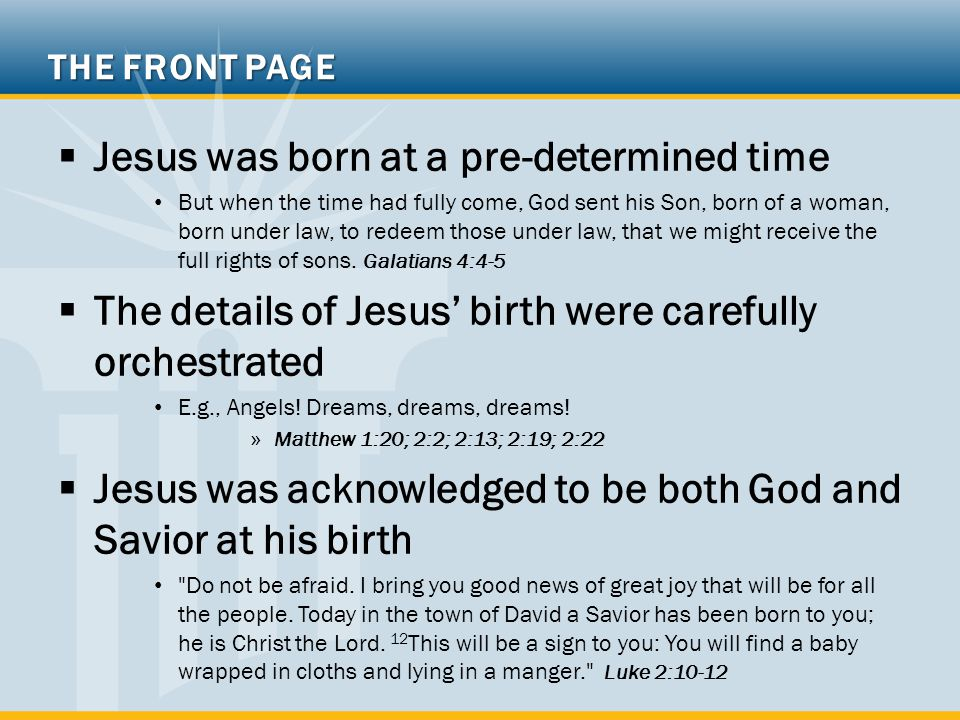 THE FRONT PAGE  Jesus was born at a pre-determined time But when the time had fully come, God sent his Son, born of a woman, born under law, to redeem those under law, that we might receive the full rights of sons.