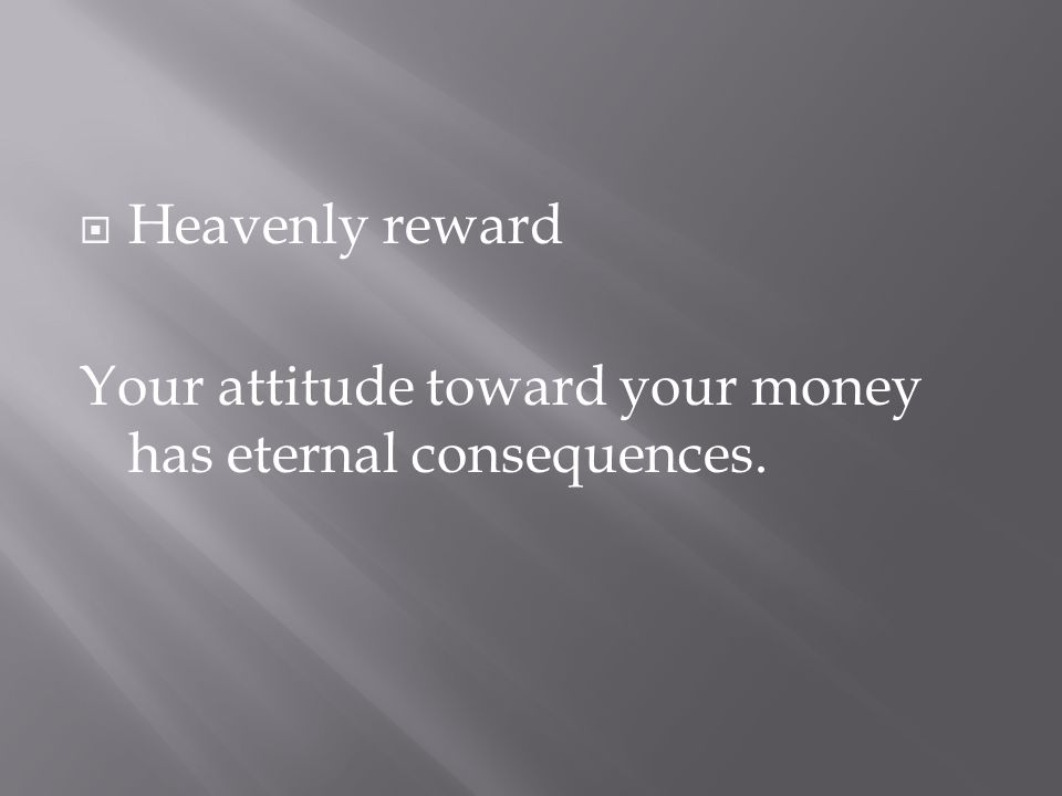  Heavenly reward Your attitude toward your money has eternal consequences.