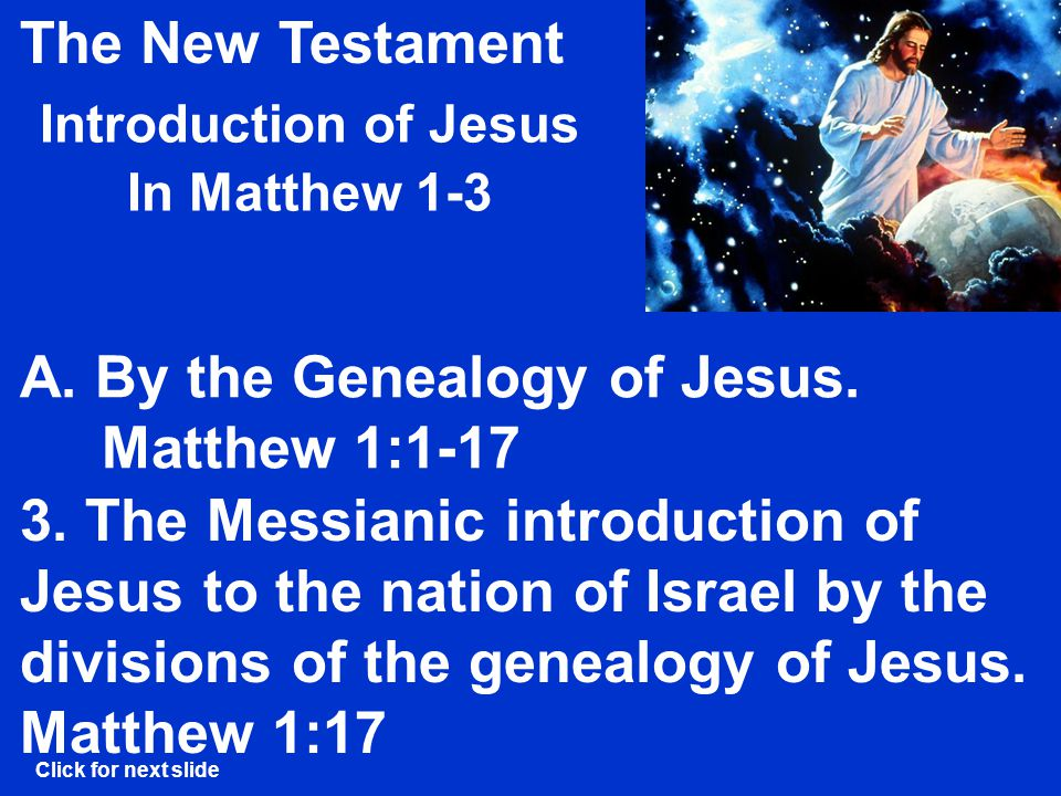 The New Testament Introduction of Jesus In Matthew 1-3 The conclusion of the genealogy of Christ.
