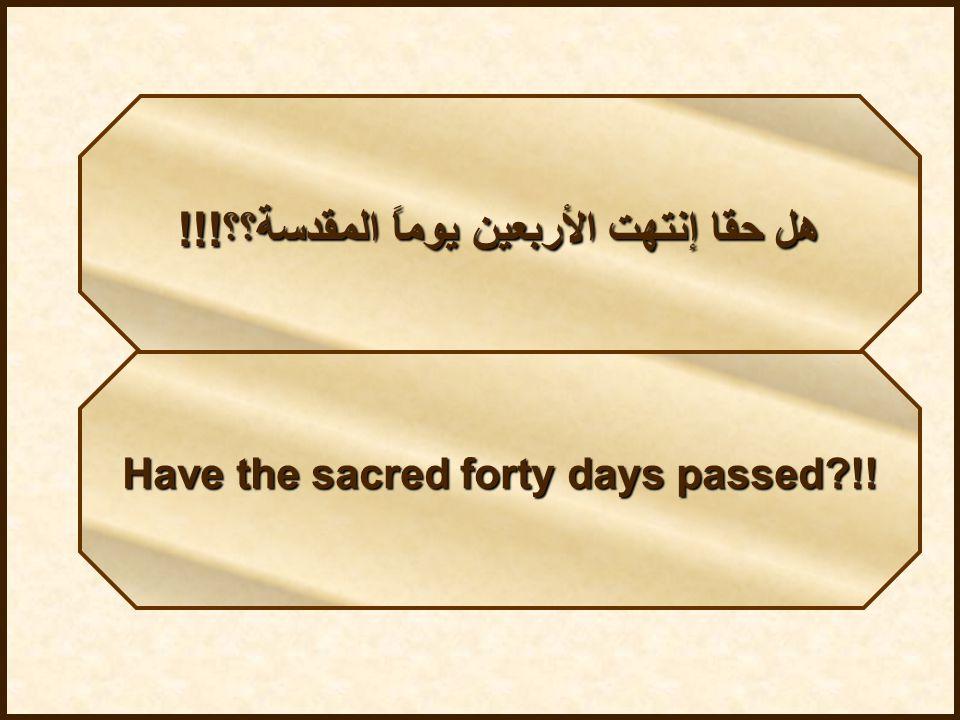 هل حقا إنتهت الأربعين يوماً المقدسة؟؟!!! Have the sacred forty days passed?!!