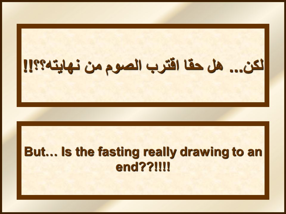 But… Is the fasting really drawing to an end??!!!! لكن... هل حقا اقترب الصوم من نهايته؟؟!!