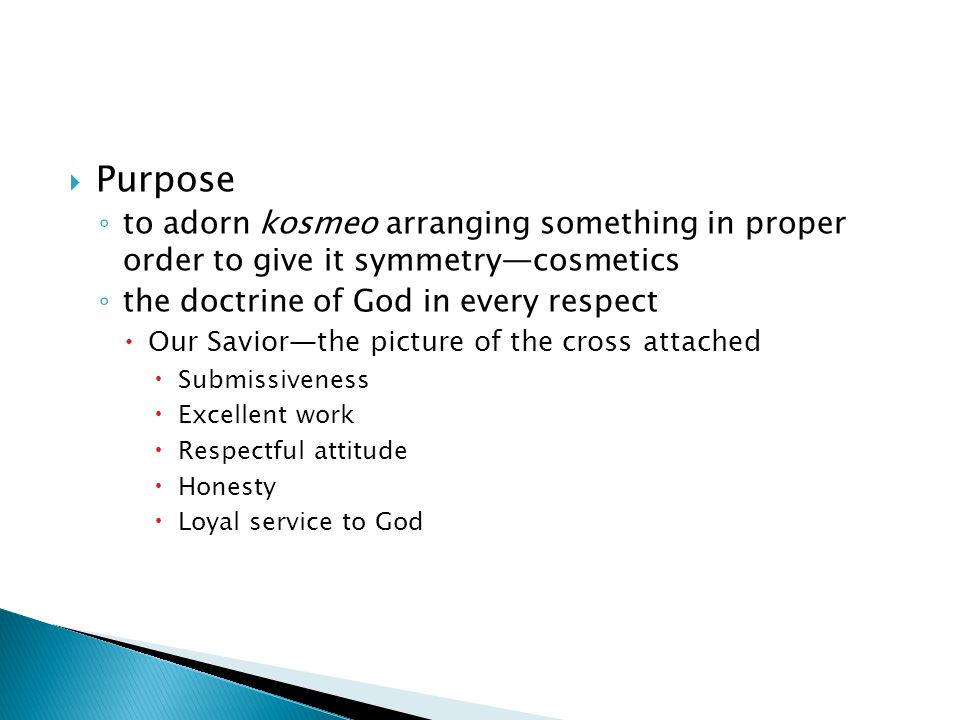  Purpose ◦ to adorn kosmeo arranging something in proper order to give it symmetry—cosmetics ◦ the doctrine of God in every respect  Our Savior—the picture of the cross attached  Submissiveness  Excellent work  Respectful attitude  Honesty  Loyal service to God