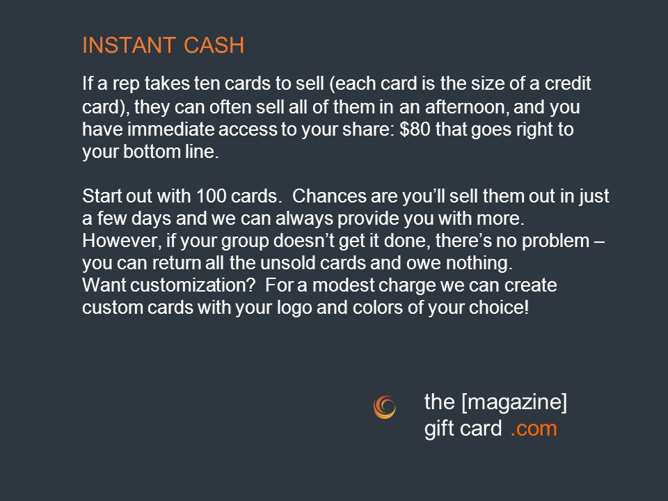 INSTANT CASH If a rep takes ten cards to sell (each card is the size of a credit card), they can often sell all of them in an afternoon, and you have immediate access to your share: $80 that goes right to your bottom line.