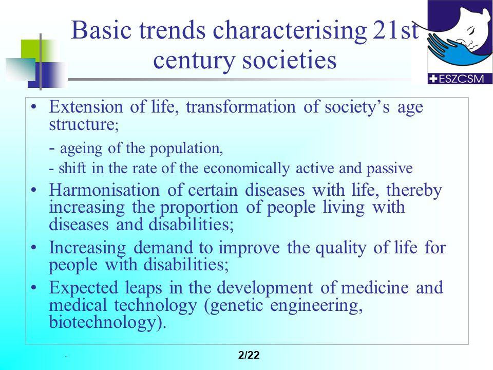 . 2/22 Basic trends characterising 21st century societies Extension of life, transformation of society's age structure ; - ageing of the population, - shift in the rate of the economically active and passive Harmonisation of certain diseases with life, thereby increasing the proportion of people living with diseases and disabilities; Increasing demand to improve the quality of life for people with disabilities; Expected leaps in the development of medicine and medical technology (genetic engineering, biotechnology).