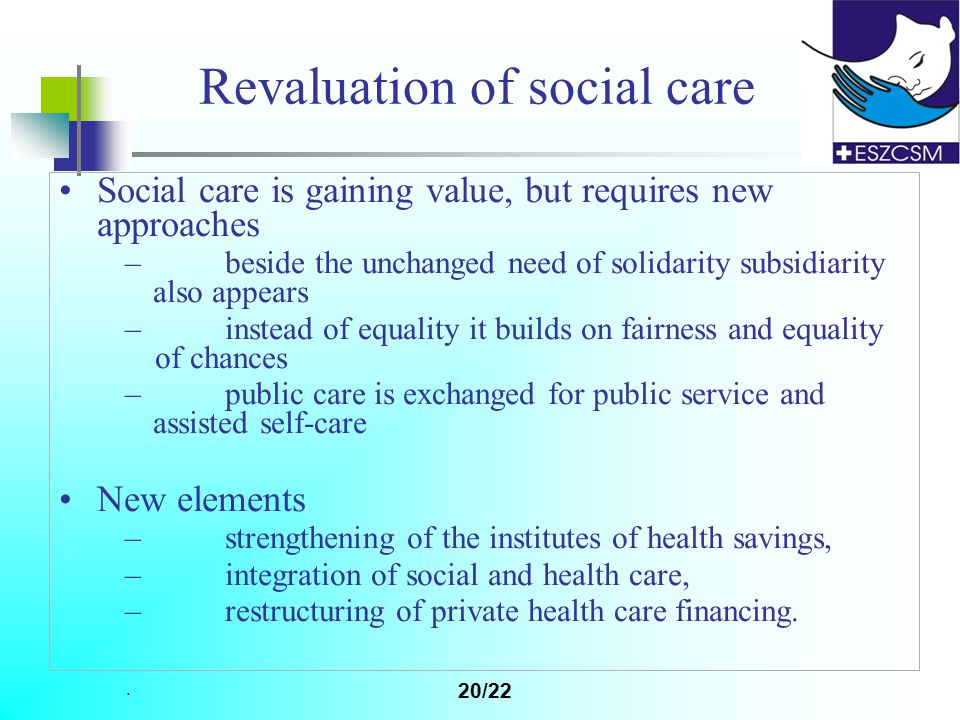 . 20/22 Revaluation of social care Social care is gaining value, but requires new approaches – beside the unchanged need of solidarity subsidiarity also appears – instead of equality it builds on fairness and equality of chances – public care is exchanged for public service and assisted self-care New elements – strengthening of the institutes of health savings, – integration of social and health care, – restructuring of private health care financing.