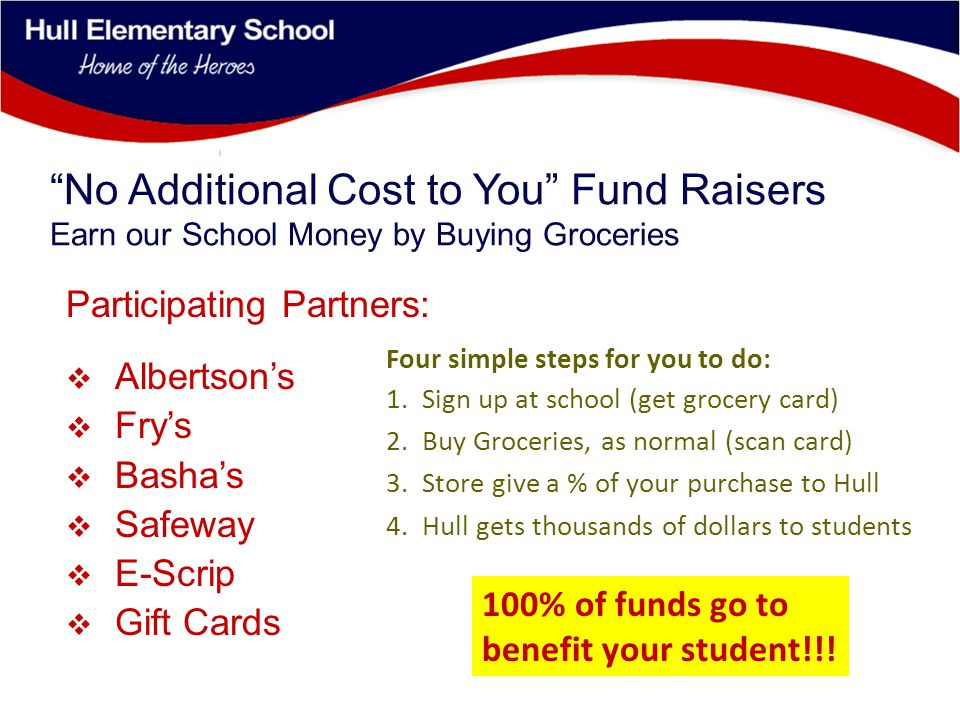 No Additional Cost to You Fund Raisers Earn our School Money by Buying Groceries Participating Partners:  Albertson's  Fry's  Basha's  Safeway  E-Scrip  Gift Cards Four simple steps for you to do: 1.Sign up at school (get grocery card) 2.Buy Groceries, as normal (scan card) 3.Store give a % of your purchase to Hull 4.Hull gets thousands of dollars to students 100% of funds go to benefit your student!!!