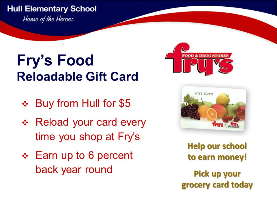 Fry's Food Reloadable Gift Card  Buy from Hull for $5  Reload your card every time you shop at Fry's  Earn up to 6 percent back year round Help our school to earn money.